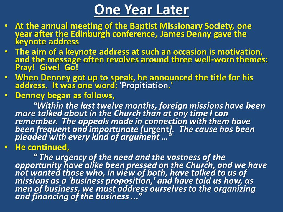 One Year Later At the annual meeting of the Baptist Missionary Society, one year after the Edinburgh conference, James Denny gave the keynote address At the annual meeting of the Baptist Missionary Society, one year after the Edinburgh conference, James Denny gave the keynote address The aim of a keynote address at such an occasion is motivation, and the message often revolves around three well-worn themes: Pray.