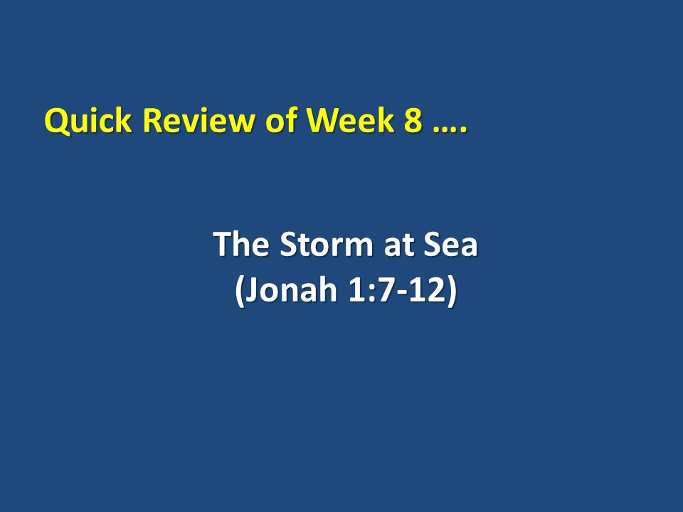 The Storm at Sea (Jonah 1:7-12) Quick Review of Week 8 ….