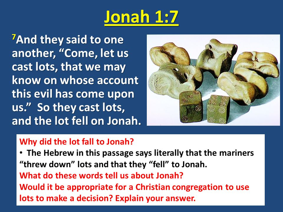 Jonah 1:7 7 And they said to one another, Come, let us cast lots, that we may know on whose account this evil has come upon us. So they cast lots, and the lot fell on Jonah.