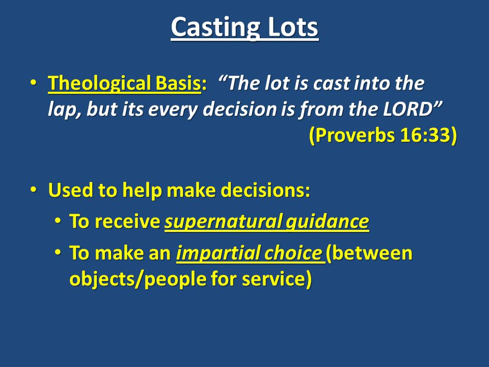 Casting Lots Theological Basis: The lot is cast into the lap, but its every decision is from the LORD (Proverbs 16:33) Theological Basis: The lot is cast into the lap, but its every decision is from the LORD (Proverbs 16:33) Used to help make decisions: Used to help make decisions: To receive supernatural guidance To receive supernatural guidance To make an impartial choice (between objects/people for service) To make an impartial choice (between objects/people for service)