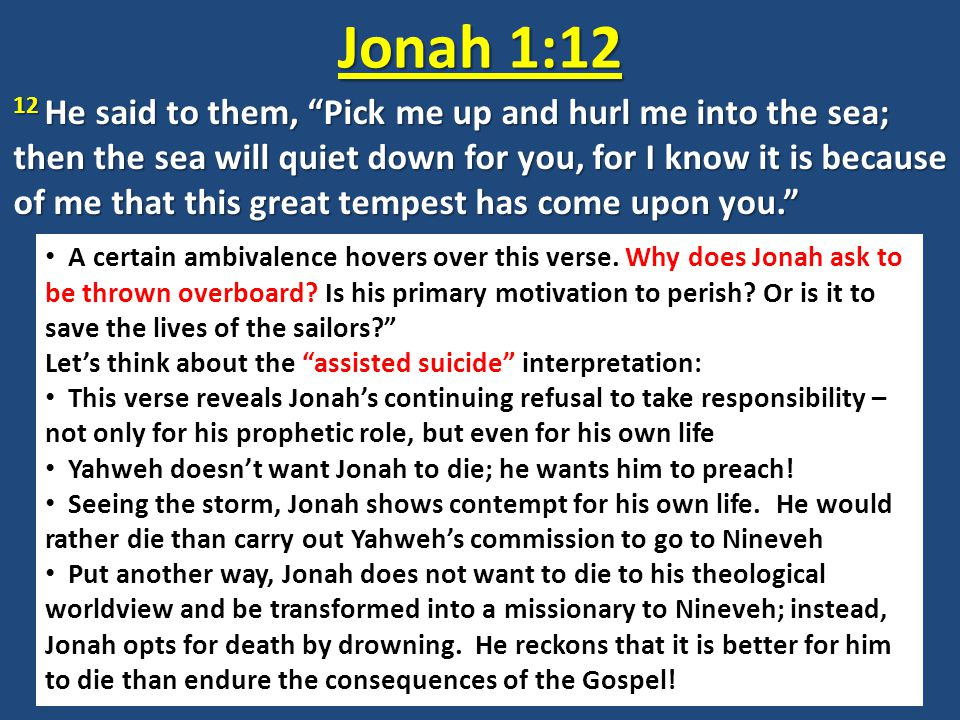 """Jonah 1:12 12 He said to them, """"Pick me up and hurl me into the sea; then the sea will quiet down for you, for I know it is because of me that this gr"""