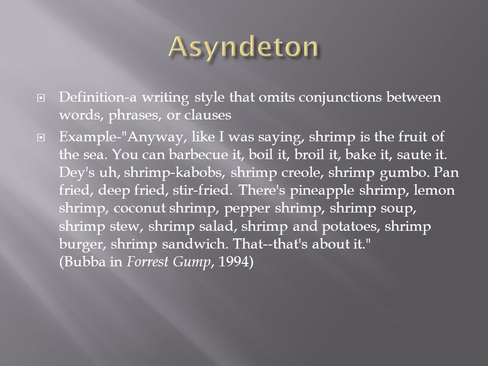  Definition-a writing style that omits conjunctions between words, phrases, or clauses  Example- Anyway, like I was saying, shrimp is the fruit of the sea.