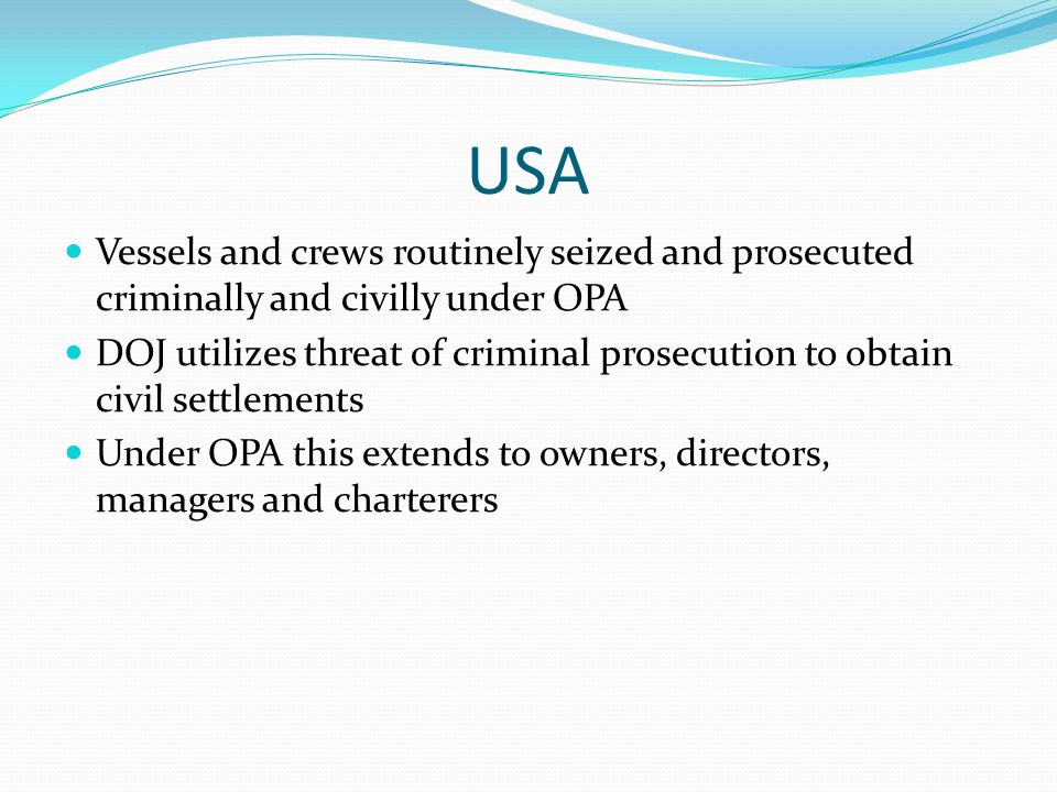 USA Vessels and crews routinely seized and prosecuted criminally and civilly under OPA DOJ utilizes threat of criminal prosecution to obtain civil settlements Under OPA this extends to owners, directors, managers and charterers