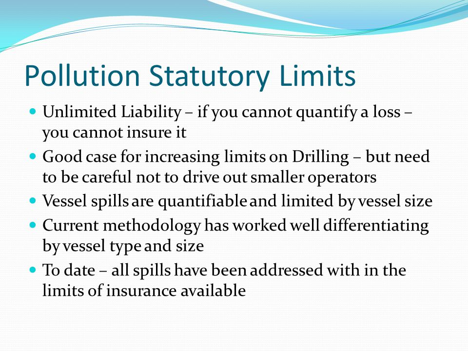 Pollution Statutory Limits Unlimited Liability – if you cannot quantify a loss – you cannot insure it Good case for increasing limits on Drilling – but need to be careful not to drive out smaller operators Vessel spills are quantifiable and limited by vessel size Current methodology has worked well differentiating by vessel type and size To date – all spills have been addressed with in the limits of insurance available