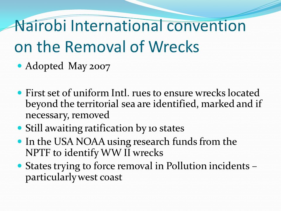 Nairobi International convention on the Removal of Wrecks Adopted May 2007 First set of uniform Intl.