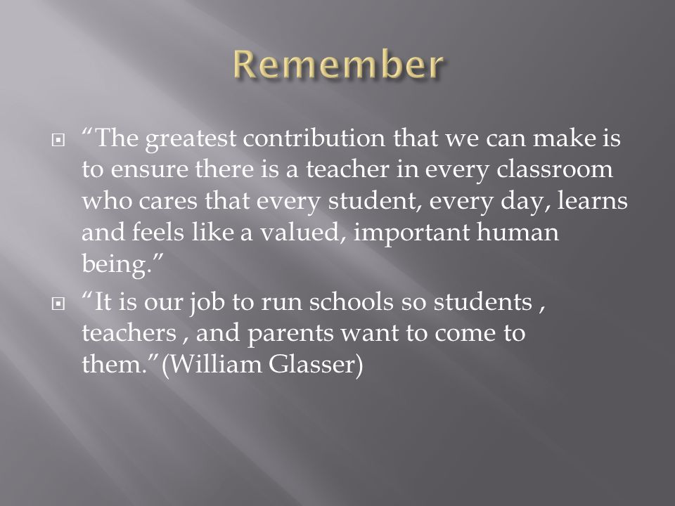  The greatest contribution that we can make is to ensure there is a teacher in every classroom who cares that every student, every day, learns and feels like a valued, important human being.  It is our job to run schools so students, teachers, and parents want to come to them. (William Glasser)
