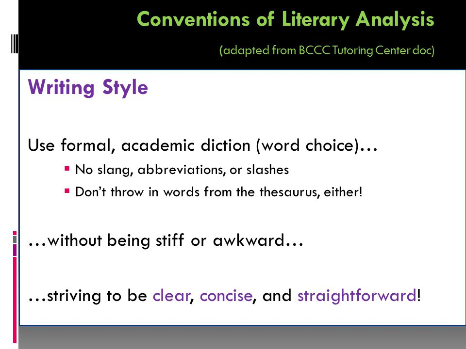 Conventions of Literary Analysis (adapted from BCCC Tutoring Center doc) Writing Style Use formal, academic diction (word choice)…  No slang, abbreviations, or slashes  Don't throw in words from the thesaurus, either.