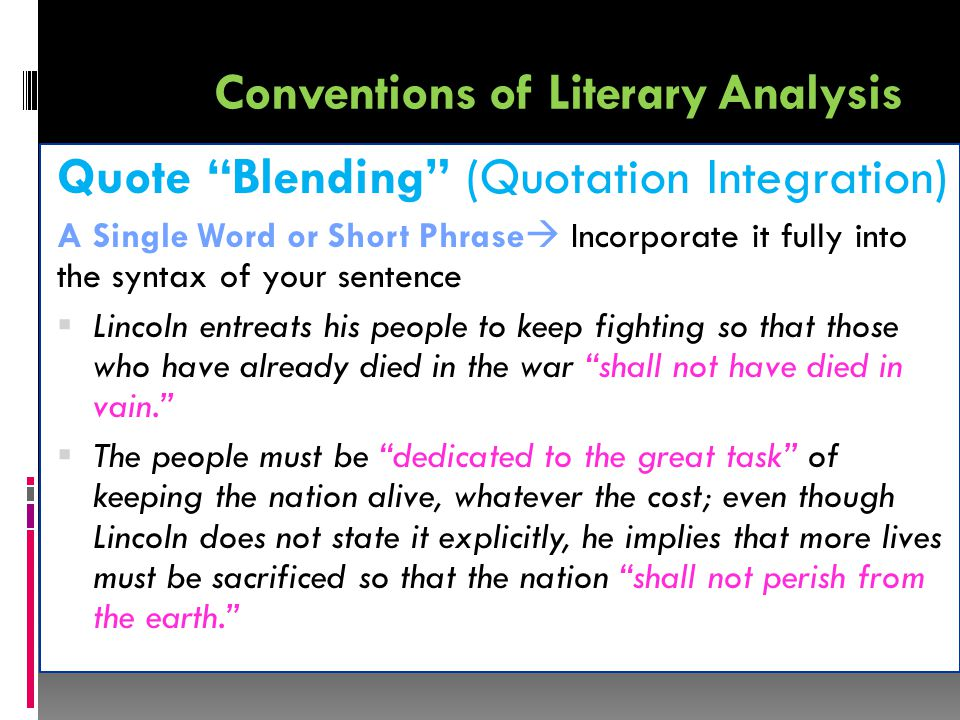 Conventions of Literary Analysis Quote Blending (Quotation Integration) A Single Word or Short Phrase  Incorporate it fully into the syntax of your sentence  Lincoln entreats his people to keep fighting so that those who have already died in the war shall not have died in vain.  The people must be dedicated to the great task of keeping the nation alive, whatever the cost; even though Lincoln does not state it explicitly, he implies that more lives must be sacrificed so that the nation shall not perish from the earth.