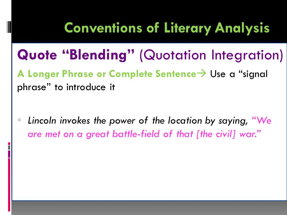Conventions of Literary Analysis Quote Blending (Quotation Integration) A Longer Phrase or Complete Sentence  Use a signal phrase to introduce it  Lincoln invokes the power of the location by saying, We are met on a great battle-field of that [the civil] war.