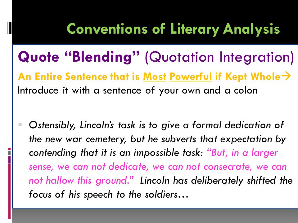 Conventions of Literary Analysis Quote Blending (Quotation Integration) An Entire Sentence that is Most Powerful if Kept Whole  Introduce it with a sentence of your own and a colon  Ostensibly, Lincoln's task is to give a formal dedication of the new war cemetery, but he subverts that expectation by contending that it is an impossible task: But, in a larger sense, we can not dedicate, we can not consecrate, we can not hallow this ground. Lincoln has deliberately shifted the focus of his speech to the soldiers…