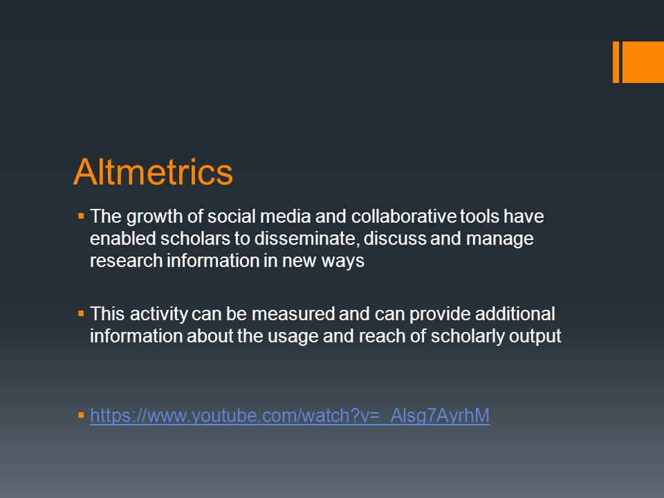 Altmetrics  The growth of social media and collaborative tools have enabled scholars to disseminate, discuss and manage research information in new ways  This activity can be measured and can provide additional information about the usage and reach of scholarly output  https://www.youtube.com/watch v=_Alsg7AyrhM https://www.youtube.com/watch v=_Alsg7AyrhM