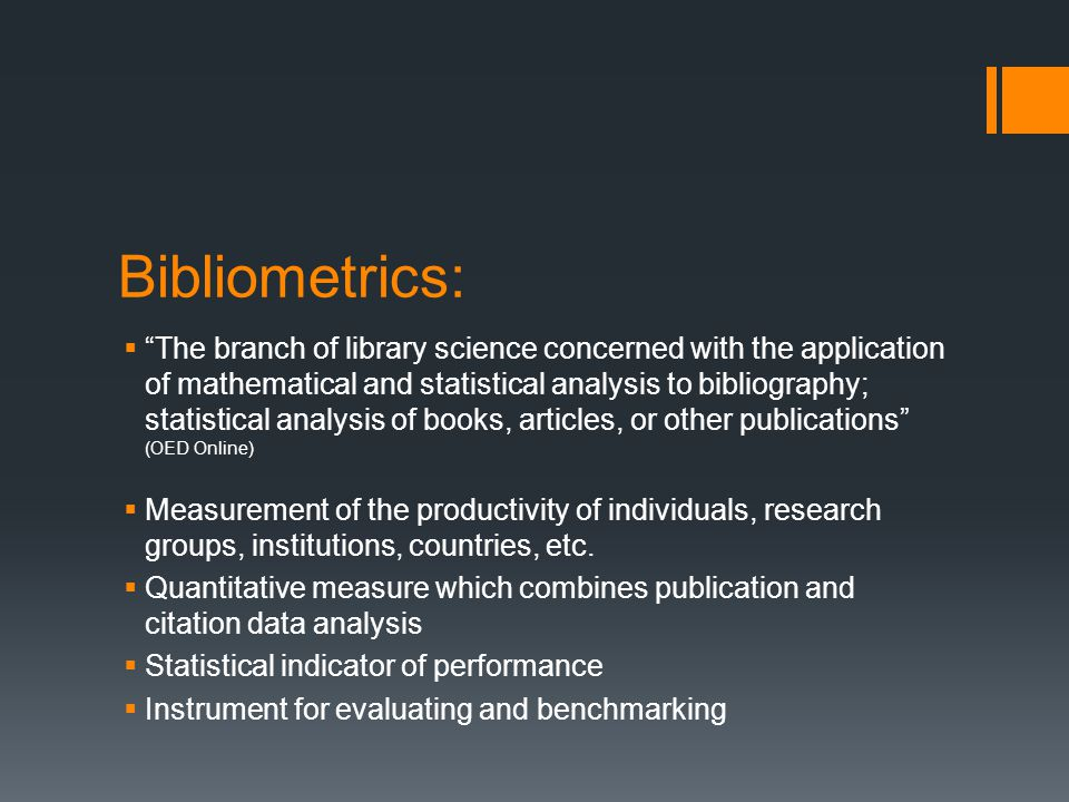 Bibliometrics:  The branch of library science concerned with the application of mathematical and statistical analysis to bibliography; statistical analysis of books, articles, or other publications (OED Online)  Measurement of the productivity of individuals, research groups, institutions, countries, etc.