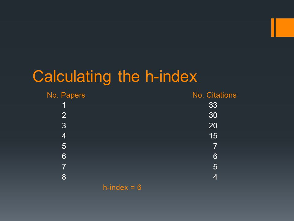 Calculating the h-index No. Papers No. Citations 133 230 320 415 5 7 6 7 5 8 4 h-index = 6