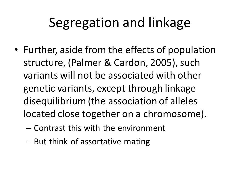 Segregation and linkage Further, aside from the effects of population structure, (Palmer & Cardon, 2005), such variants will not be associated with other genetic variants, except through linkage disequilibrium (the association of alleles located close together on a chromosome).