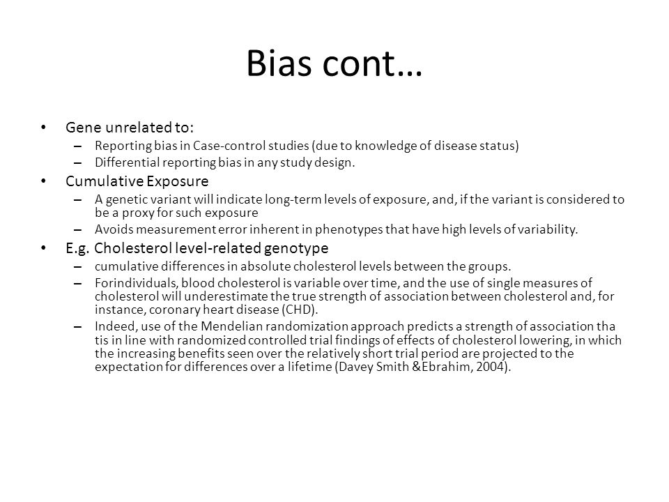 Bias cont… Gene unrelated to: – Reporting bias in Case-control studies (due to knowledge of disease status) – Differential reporting bias in any study design.
