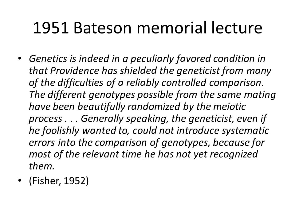 1951 Bateson memorial lecture Genetics is indeed in a peculiarly favored condition in that Providence has shielded the geneticist from many of the difficulties of a reliably controlled comparison.