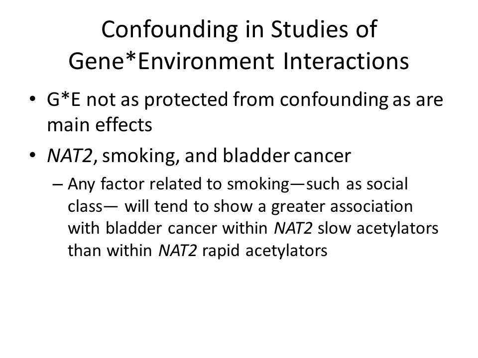 Confounding in Studies of Gene*Environment Interactions G*E not as protected from confounding as are main effects NAT2, smoking, and bladder cancer – Any factor related to smoking—such as social class— will tend to show a greater association with bladder cancer within NAT2 slow acetylators than within NAT2 rapid acetylators
