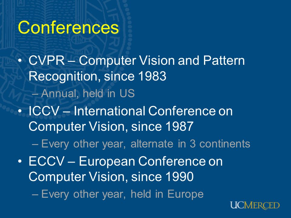 Conferences CVPR – Computer Vision and Pattern Recognition, since 1983 –Annual, held in US ICCV – International Conference on Computer Vision, since 1987 –Every other year, alternate in 3 continents ECCV – European Conference on Computer Vision, since 1990 –Every other year, held in Europe