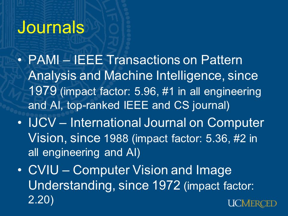 Journals PAMI – IEEE Transactions on Pattern Analysis and Machine Intelligence, since 1979 (impact factor: 5.96, #1 in all engineering and AI, top-ranked IEEE and CS journal) IJCV – International Journal on Computer Vision, since 1988 (impact factor: 5.36, #2 in all engineering and AI) CVIU – Computer Vision and Image Understanding, since 1972 (impact factor: 2.20)