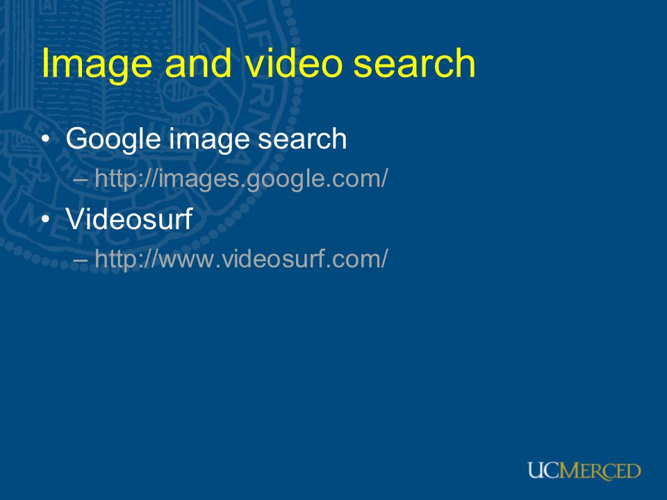 Image and video search Google image search –http://images.google.com/ Videosurf –http://www.videosurf.com/