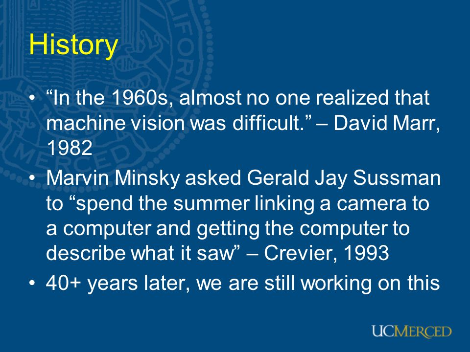 History In the 1960s, almost no one realized that machine vision was difficult. – David Marr, 1982 Marvin Minsky asked Gerald Jay Sussman to spend the summer linking a camera to a computer and getting the computer to describe what it saw – Crevier, 1993 40+ years later, we are still working on this