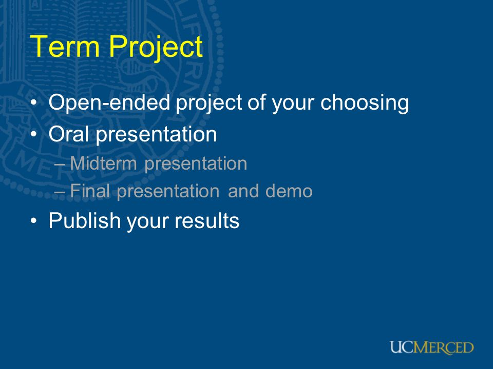 Term Project Open-ended project of your choosing Oral presentation –Midterm presentation –Final presentation and demo Publish your results