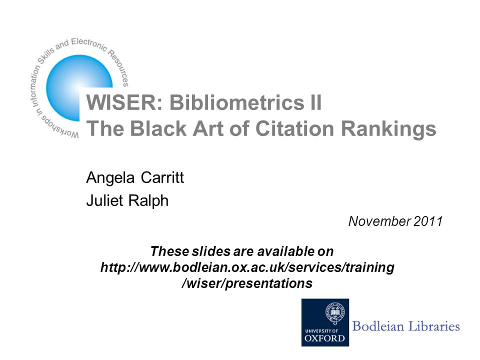 WISER: Bibliometrics II The Black Art of Citation Rankings Angela Carritt Juliet Ralph November 2011 These slides are available on http://www.bodleian.ox.ac.uk/services/training /wiser/presentations