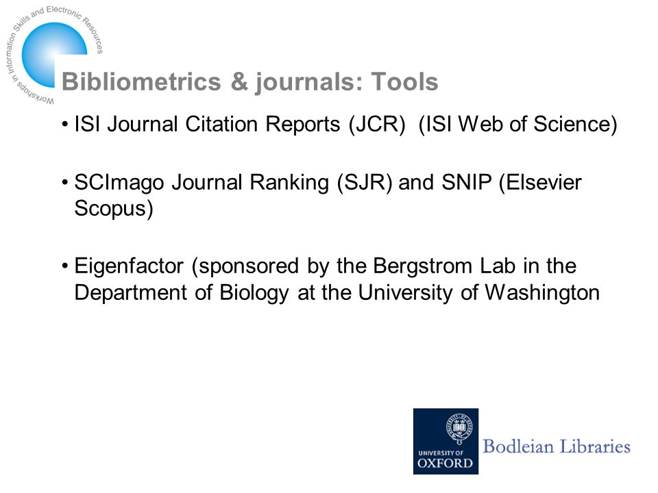 Bibliometrics & journals: Tools ISI Journal Citation Reports (JCR) (ISI Web of Science) SCImago Journal Ranking (SJR) and SNIP (Elsevier Scopus) Eigenfactor (sponsored by the Bergstrom Lab in the Department of Biology at the University of Washington