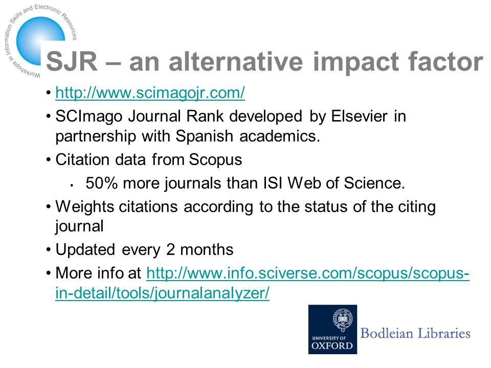 SJR – an alternative impact factor http://www.scimagojr.com/ SCImago Journal Rank developed by Elsevier in partnership with Spanish academics.