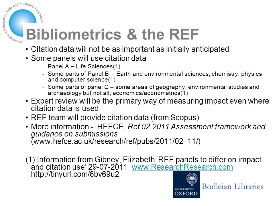 Bibliometrics & the REF Citation data will not be as important as initially anticipated Some panels will use citation data Panel A – Life Sciences(1) Some parts of Panel B - Earth and environmental sciences, chemistry, physics and computer science(1) Some parts of panel C – some areas of geography, environmental studies and archaeology but not all, economics/econometrics(1) Expert review will be the primary way of measuring impact even where citation data is used REF team will provide citation data (from Scopus) More information - HEFCE, Ref 02.2011 Assessment framework and guidance on submissions (www.hefce.ac.uk/research/ref/pubs/2011/02_11/) (1) Information from Gibney, Elizabeth 'REF panels to differ on impact and citation use' 29-07-2011 www.ResearchResearch.com http://tinyurl.com/6bv69u2www.ResearchResearch.com