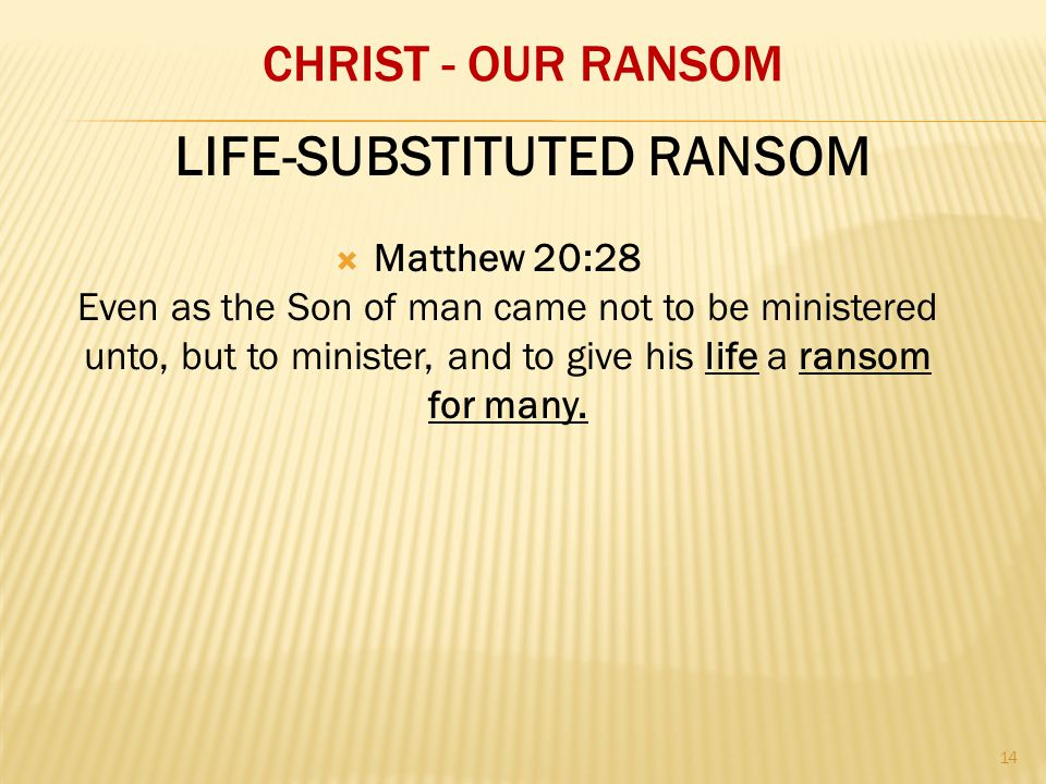 CHRIST - OUR RANSOM  Matthew 20:28 Even as the Son of man came not to be ministered unto, but to minister, and to give his life a ransom for many.