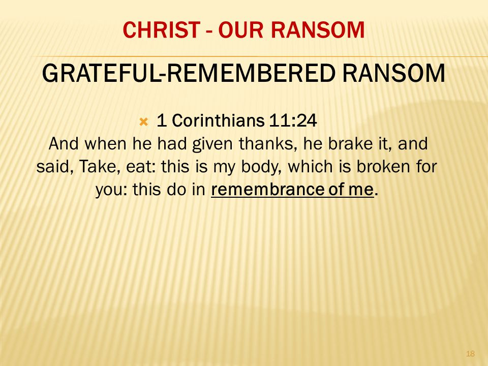 CHRIST - OUR RANSOM  1 Corinthians 11:24 And when he had given thanks, he brake it, and said, Take, eat: this is my body, which is broken for you: this do in remembrance of me.