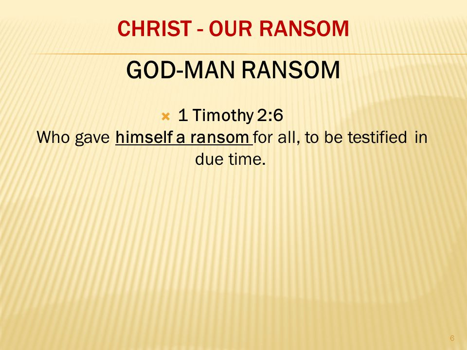 CHRIST - OUR RANSOM  1 Timothy 2:6 Who gave himself a ransom for all, to be testified in due time.