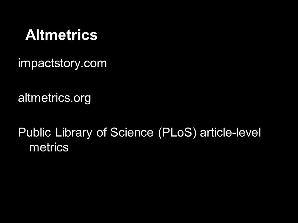 Altmetrics impactstory.com altmetrics.org Public Library of Science (PLoS) article-level metrics