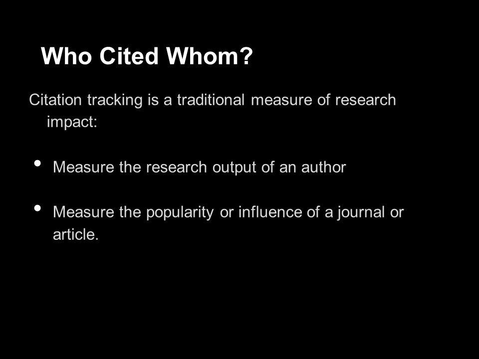 Metrics can measure: Journal-level metric: o Impact Factor, Eigenfactor, SJR, SNIP Author-level metric: o h-index, i10-index Article or book-level metrics: o citation counts, altmetrics
