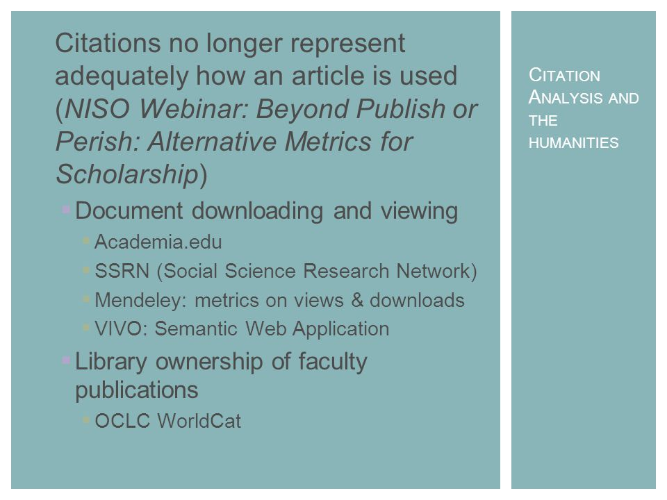 Citations no longer represent adequately how an article is used (NISO Webinar: Beyond Publish or Perish: Alternative Metrics for Scholarship)  Document downloading and viewing  Academia.edu  SSRN (Social Science Research Network)  Mendeley: metrics on views & downloads  VIVO: Semantic Web Application  Library ownership of faculty publications  OCLC WorldCat C ITATION A NALYSIS AND THE HUMANITIES
