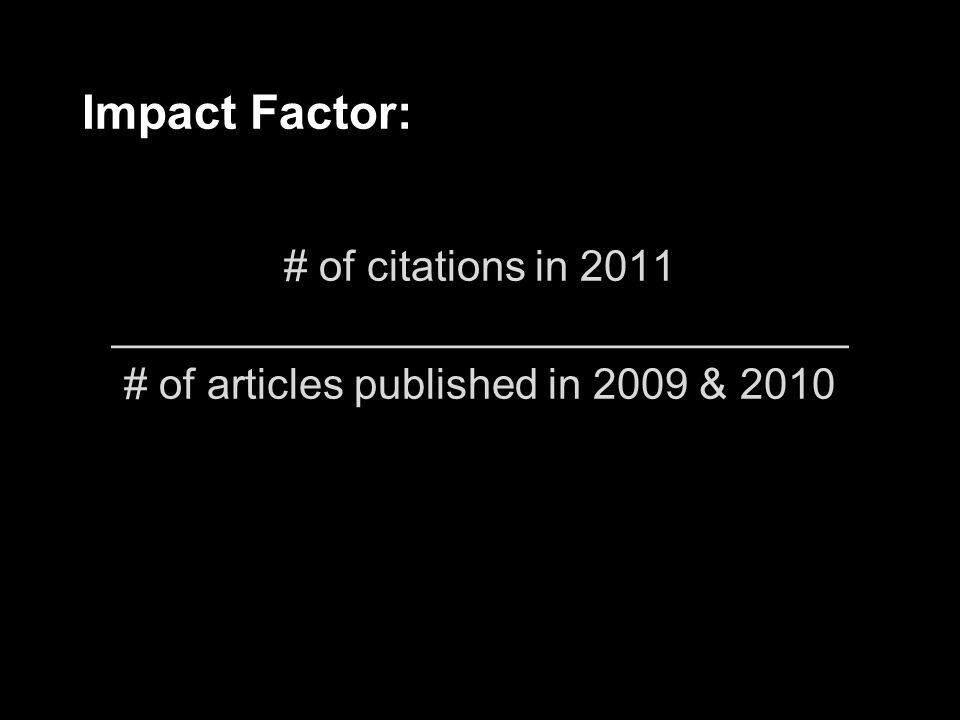 Impact Factor: # of citations in 2011 _______________________________ # of articles published in 2009 & 2010