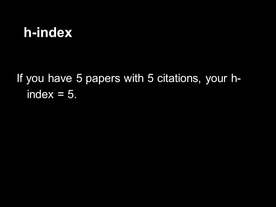 h-index If you have 5 papers with 5 citations, your h- index = 5.