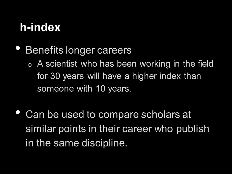 h-index Benefits longer careers o A scientist who has been working in the field for 30 years will have a higher index than someone with 10 years.
