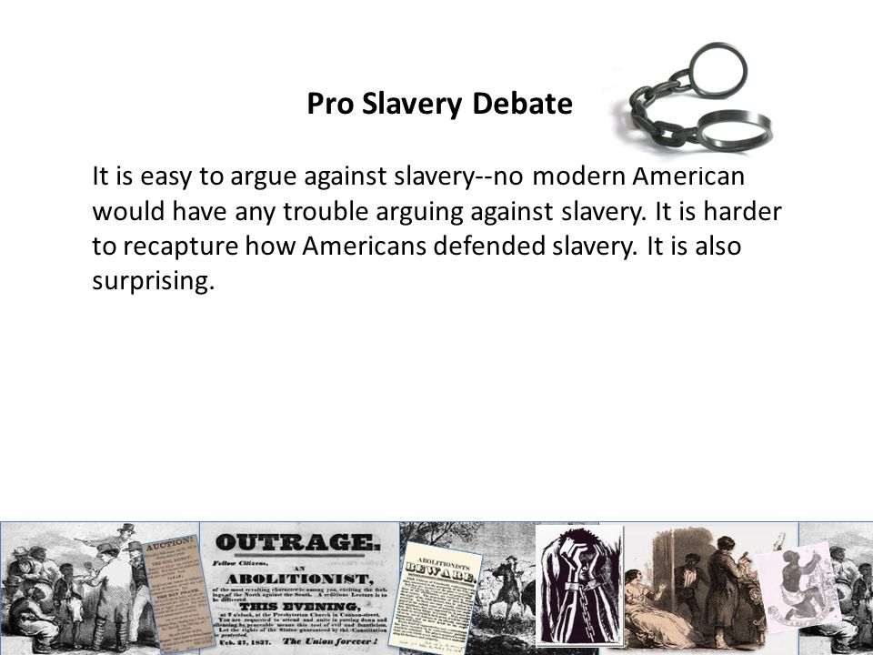 Pro Slavery Debate It is easy to argue against slavery--no modern American would have any trouble arguing against slavery.