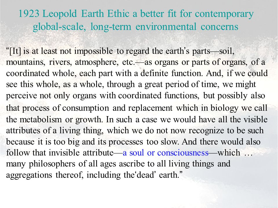 """1923 Leopold Earth Ethic a better fit for contemporary global-scale, long-term environmental concerns """"[It] is at least not impossible to regard the e"""