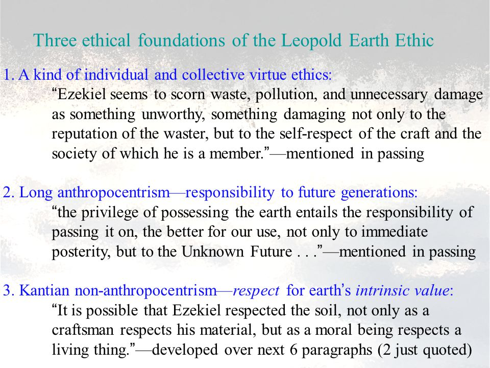 """Three ethical foundations of the Leopold Earth Ethic 1. A kind of individual and collective virtue ethics: """"Ezekiel seems to scorn waste, pollution, a"""