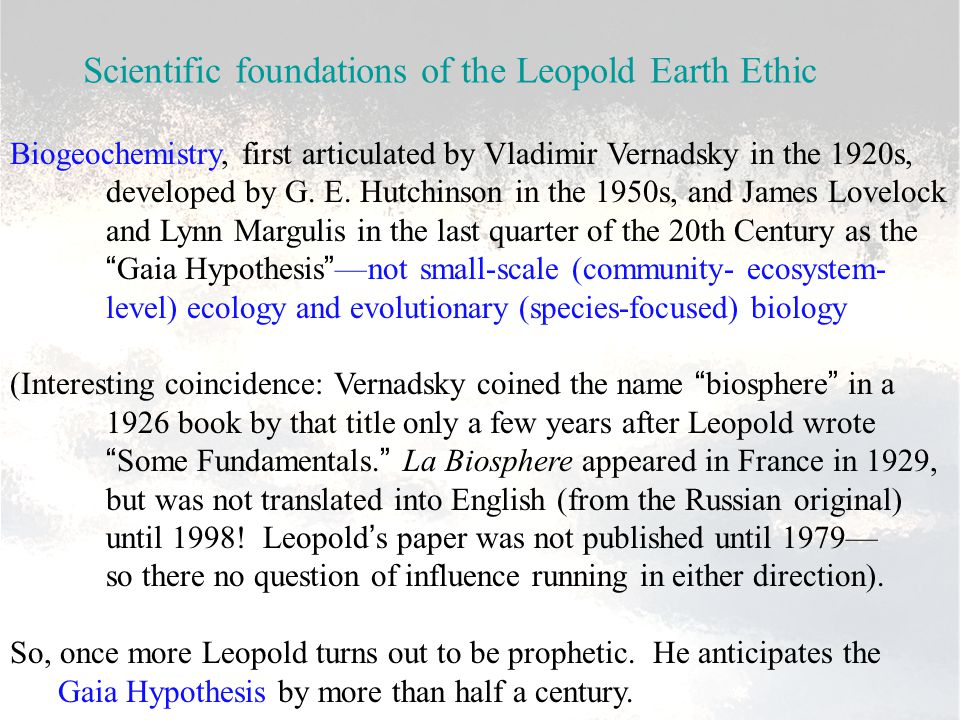 Scientific foundations of the Leopold Earth Ethic Biogeochemistry, first articulated by Vladimir Vernadsky in the 1920s, developed by G. E. Hutchinson