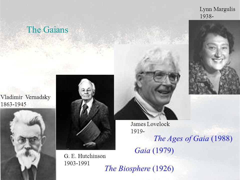 Vladimir Vernadsky 1863-1945 G. E. Hutchinson 1903-1991 James Lovelock 1919- Lynn Margulis 1938- The Gaians The Biosphere (1926) Gaia (1979) The Ages