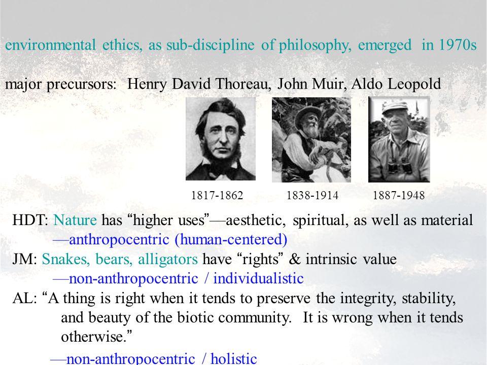 environmental ethics, as sub-discipline of philosophy, emerged in 1970s major precursors: Henry David Thoreau, John Muir, Aldo Leopold 1817-1862 1838-