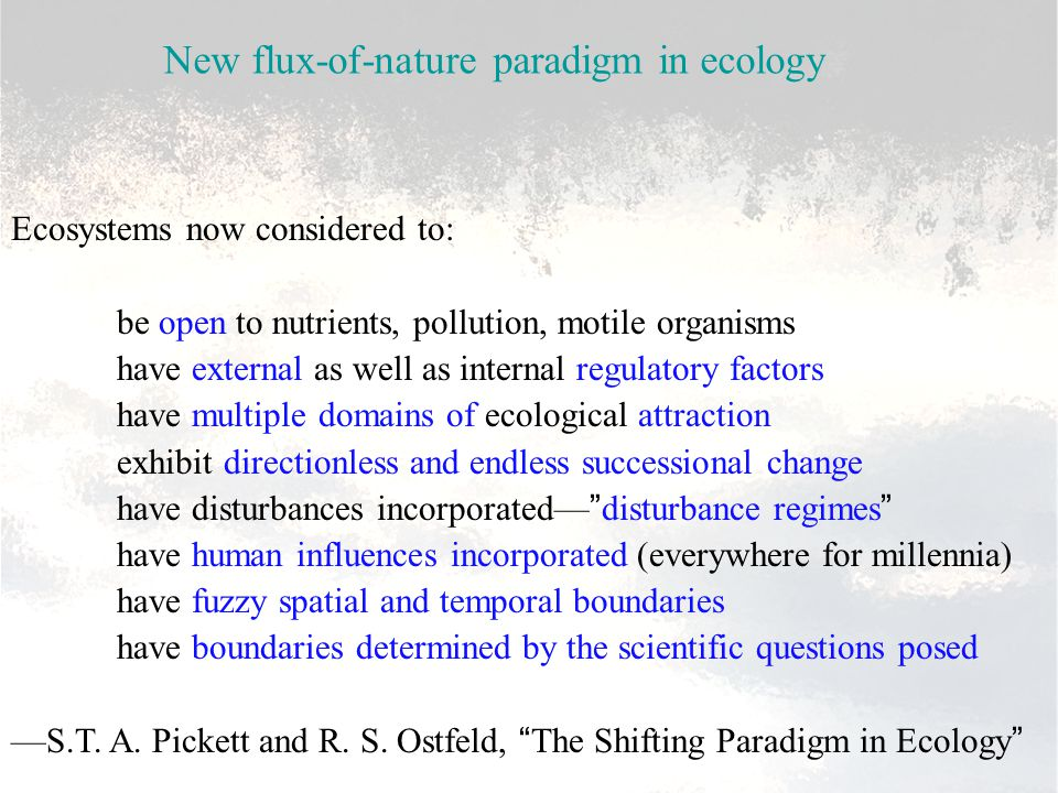 Ecosystems now considered to: be open to nutrients, pollution, motile organisms have external as well as internal regulatory factors have multiple domains of ecological attraction exhibit directionless and endless successional change have disturbances incorporated— disturbance regimes have human influences incorporated (everywhere for millennia) have fuzzy spatial and temporal boundaries have boundaries determined by the scientific questions posed —S.T.