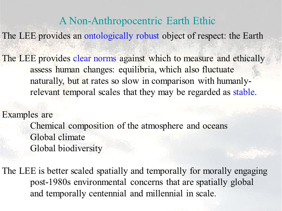 A Non-Anthropocentric Earth Ethic The LEE provides an ontologically robust object of respect: the Earth The LEE provides clear norms against which to measure and ethically assess human changes: equilibria, which also fluctuate naturally, but at rates so slow in comparison with humanly- relevant temporal scales that they may be regarded as stable.