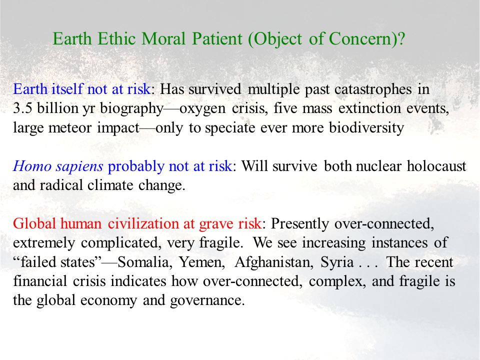 Earth Ethic Moral Patient (Object of Concern)? Earth itself not at risk: Has survived multiple past catastrophes in 3.5 billion yr biography—oxygen cr