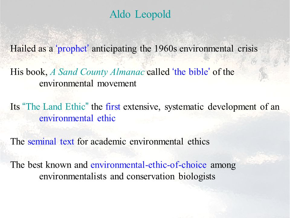 Aldo Leopold Hailed as a 'prophet' anticipating the 1960s environmental crisis His book, A Sand County Almanac called 'the bible' of the environmental movement Its The Land Ethic the first extensive, systematic development of an environmental ethic The seminal text for academic environmental ethics The best known and environmental-ethic-of-choice among environmentalists and conservation biologists