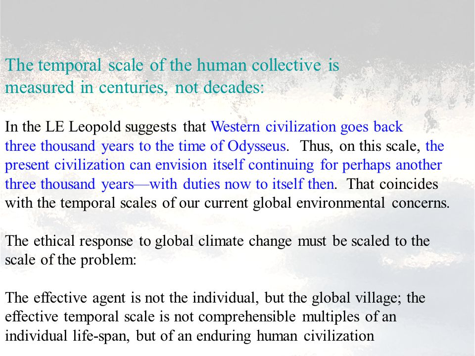 The temporal scale of the human collective is measured in centuries, not decades: In the LE Leopold suggests that Western civilization goes back three thousand years to the time of Odysseus.